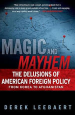 Magic and Mayhem : The Delusions of American Foreign Policy from Korea to Afghanistan - Derek Leebaert