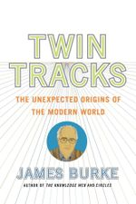 Twin Tracks : The Unexpected Origins of the Modern World - James Burke