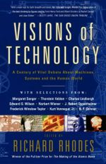 Visions Of Technology : A Century Of Vital Debate About Machines Systems A - Richard Rhodes