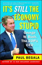 It's Still the Economy, Stupid : George W. Bush, The GOP's CEO - Paul Begala