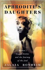 Aphrodite's Daughters : Women's Sexual Stories and the Journey of the Soul - Jalaja Bonheim