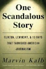 One Scandalous Story : Clinton, Lewinsky, and Thirteen Days That Tarnishe - Marvin Kalb