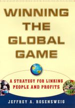 Winning the Global Game : A Strategy for Linking People and Profits - Jeffrey Rosensweig