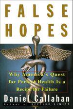 False Hopes : Why America's Quest for Perfect Health is a Recipe for Failure - Daniel Callahan