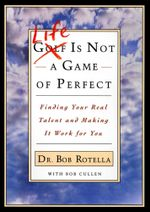 Life is Not a Game of Perfect : Finding Your Real Talent and Making It Work for You - Bob Rotella