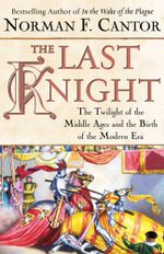The Last Knight : The Twilight of the Middle Ages and the Birth of t - Norman F. Cantor