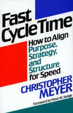 Fast Cycle Time : How to Align Purpose, Strategy, and Structure for - Christopher Meyer