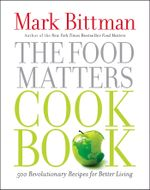 The Food Matters Cookbook : 500 Revolutionary Recipes for Better Living - Mark Bittman