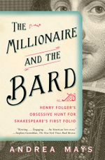 The Millionaire and the Bard : Henry Folger's Obsessive Hunt for Shakespeare's First Folio - Andrea Mays