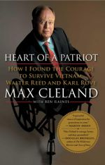 Heart of a Patriot : How I Found the Courage to Survive Vietnam, Walter Reed and Karl Rove - Max Cleland