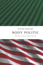 Body Politic : The Great American Sports Machine - David Shields