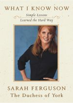 What I Know Now : Simple Lessons Learned the Hard Way - Sarah Ferguson