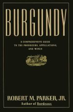 Burgundy : A Comprehensive Guide to the Producers, Appelatio - Robert M. Parker
