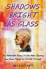 Shadows Bright as Glass : The Remarkable Story of One Man's Journey from Brain Trauma to Artistic Triumph - Amy E. Nutt