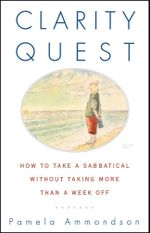 Clarity Quest : How to Take a Sabbatical Without Taking More Than a Week Off - Pamela Ammondson
