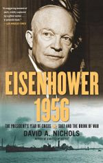 Eisenhower 1956 : The President's Year of Crisis--Suez and the Brink of War - David A. Nichols