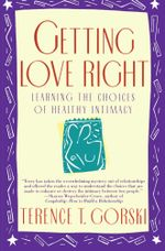 Getting Love Right : Learning the Choices of Healthy Intimacy - Terence T. Gorski