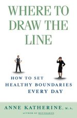 Where to Draw the Line : How to Set Healthy Boundaries Every Day - Anne Katherine