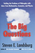 The Big Questions : Tackling the Problems of Philosophy with Ideas from Mathematics, Economics, and Physics - Steven E. Landsburg