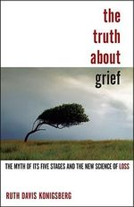 The Truth about Grief : The Myth of Its Five Stages and the New Science of Loss - Ruth Davis Konigsberg