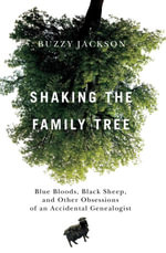 Shaking the Family Tree : Blue Bloods, Black Sheep, and Other Obsessions of an Accidental Genealogist - Buzzy Jackson