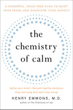The Chemistry of Calm : A Powerful, Drug-Free Plan to Quiet Your Fears and Overcome Your Anxiety - Henry Emmons, M.D.