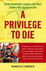 A Privilege to Die : Inside Hezbollah's Legions and Their Endless War Against Israel - Thanassis Cambanis