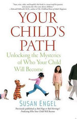Your Child's Path : Unlocking the Mysteries of Who Your Child Will Become - Senior Lecturer in Psychology and Director of Education Programs Susan Engel