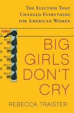 Big Girls Don't Cry : The Election That Changed Everything for American Women - Rebecca Traister