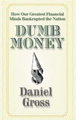 Dumb Money : How Our Greatest Financial Minds Bankrupted the Nation - Daniel Gross