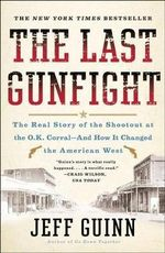 The Last Gunfight : The Real Story of the Shootout at the O.K. Corral-And How It Changed the American West - Jeff Guinn