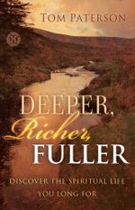 Deeper, Richer, Fuller : Discover the Spiritual Life You Long For - Tom Paterson