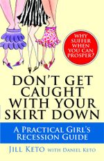 Don't Get Caught with Your Skirt Down : A Practical Girl's Recession Guide - Jill Keto
