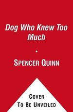 The Dog Who Knew Too Much : A Chet and Bernie Mystery - Spencer Quinn