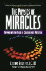 The Physics of Miracles : Tapping in to the Field of Consciousness Potential - Richard Bartlett