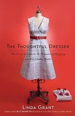 The Thoughtful Dresser : The Art of Adornment, the Pleasures of Shopping, and Why Clothes Matter - Linda Grant