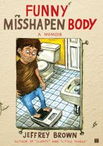 Funny Misshapen Body : A Memoir - Jeffrey Brown
