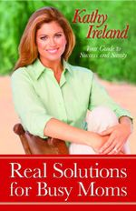 Real Solutions for Busy Moms : Your Guide to Success and Sanity - Kathy Ireland