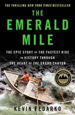 The Emerald Mile : The Epic Story of the Fastest Ride in History Though the Heart of the Grand Canyon - Kevin Fedarko
