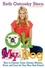 Oh My Dog : How to Choose, Train, Groom, Nurture, Feed, and Care for Your New Best Friend - Beth Ostrosky Stern