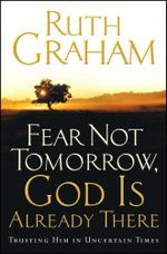 Fear Not Tomorrow, God Is Already There : Trusting Him in Uncertain Times - Ruth Graham