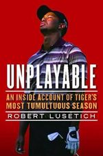 Unplayable : An Inside Account of Tiger's Most Tumultuous Season - Robert Lusetich