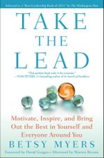 Take the Lead : Motivate, Inspire, and Bring Out the Best in Yourself and Everyone Around You - Betsy Myers