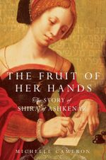 The Fruit of Her Hands : The Story of Shira of Ashkenaz - Michelle Cameron