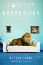Amateur Barbarians : A Novel - Robert Cohen