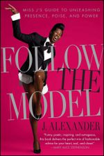 Follow the Model : Miss J's Guide to Unleashing Presence, Poise, and Power - J. Alexander