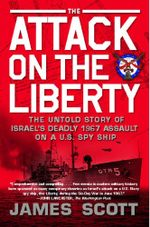 The Attack on the Liberty : The Untold Story of Israel's Deadly 1967 Assault on a U.S. Spy Ship - James Scott