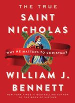 The True Saint Nicholas : Why He Matters to Christmas - William J. Bennett
