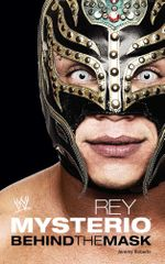 Rey Mysterio : Behind the Mask - Jeremy Roberts