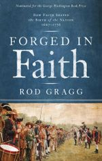 Forged in Faith : How Faith Shaped the Birth of the Nation 1607-1776 - Rod Gragg